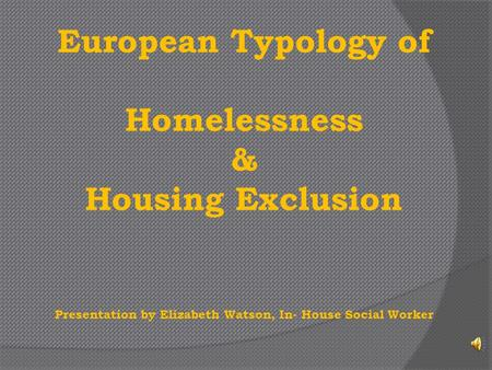 European Typology of Homelessness & Housing Exclusion Presentation by Elizabeth Watson, In- House Social Worker.