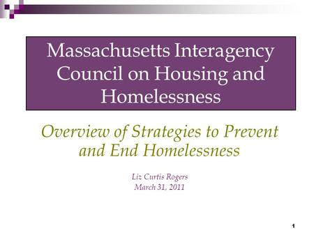 1 Massachusetts Interagency Council on Housing and Homelessness Overview of Strategies to Prevent and End Homelessness Liz Curtis Rogers March 31, 2011.
