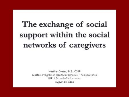 The exchange of social support within the social networks of caregivers Heather Coates, B.S., CCRP Masters Program in Health Informatics, Thesis Defense.