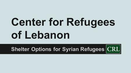 Shelter Options for Syrian Refugees Center for Refugees of Lebanon.