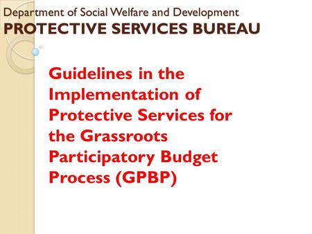 Department of Social Welfare and Development PROTECTIVE SERVICES BUREAU Guidelines in the Implementation of Protective Services for the Grassroots Participatory.