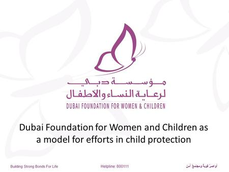 Building Strong Bonds For Life Helpline: 800111 أواصرٌ قويةٌ ومجتمعٌ آمن Dubai Foundation for Women and Children as a model for efforts in child protection.
