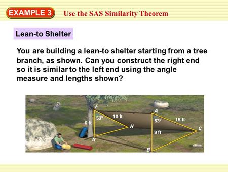 EXAMPLE 3 Use the SAS Similarity Theorem You are building a lean-to shelter starting from a tree branch, as shown. Can you construct the right end so it.
