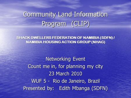 Community Land Information Program (CLIP) SHACK DWELLERS FEDERATION OF NAMIBIA (SDFN) / NAMIBIA HOUSING ACTION GROUP (NHAG) Networking Event Count me in,