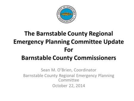 The Barnstable County Regional Emergency Planning Committee Update For Barnstable County Commissioners Sean M. O'Brien, Coordinator Barnstable County Regional.