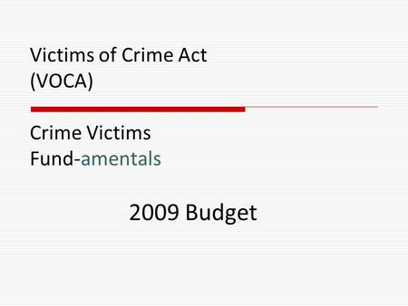 Victims of Crime Act (VOCA) Crime Victims Fund-amentals 2009 Budget.