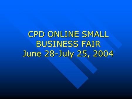CPD ONLINE SMALL BUSINESS FAIR June 28-July 25, 2004.