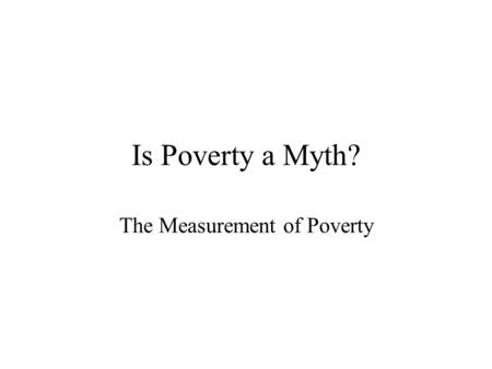 Is Poverty a Myth? The Measurement of Poverty. Trends in Official Poverty Rates.