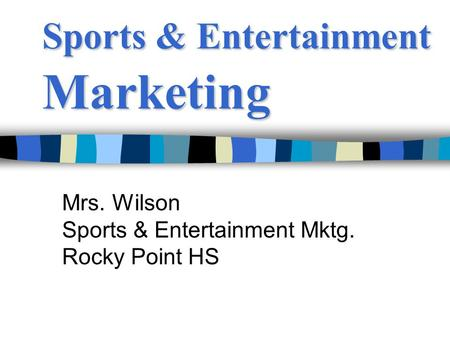 Sports & Entertainment Marketing Mrs. Wilson Sports & Entertainment Mktg. Rocky Point HS.