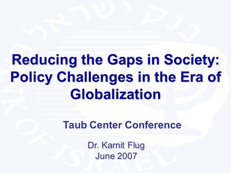 1 Reducing the Gaps in Society: Policy Challenges in the Era of Globalization Dr. Karnit Flug June 2007 Taub Center Conference.