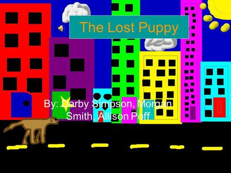 The Lost Puppy By: Darby Simpson, Morgan Smith, Allison Poff.