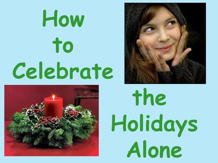 How to Celebrate the Holidays Alone. The holidays cause many single people to feel isolated and depressed. Stay positive. Focus on your own personal happiness.