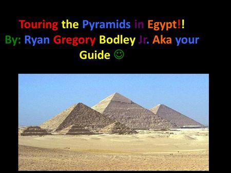 Touring the Pyramids in Egypt!! By: Ryan Gregory Bodley Jr. Aka your Guide.