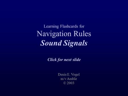 Learning Flashcards for Navigation Rules Sound Signals Click for next slide Denis E. Vogel m/v Amble © 2003.