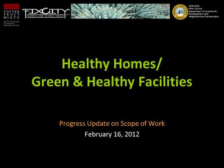 Healthy Homes/ Green & Healthy Facilities Progress Update on Scope of Work February 16, 2012 PNIP/NSP2 Pima County Department of Community Development.