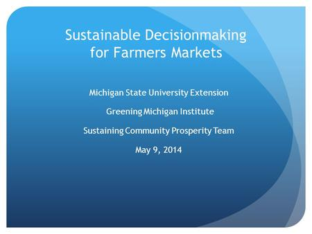 Sustainable Decisionmaking for Farmers Markets Michigan State University Extension Greening Michigan Institute Sustaining Community Prosperity Team May.