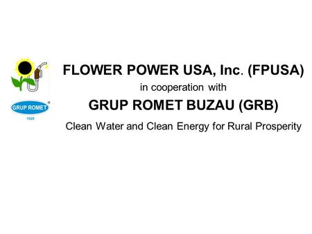 FLOWER POWER USA, Inc. (FPUSA) in cooperation with GRUP ROMET BUZAU (GRB) Clean Water and Clean Energy for Rural Prosperity.