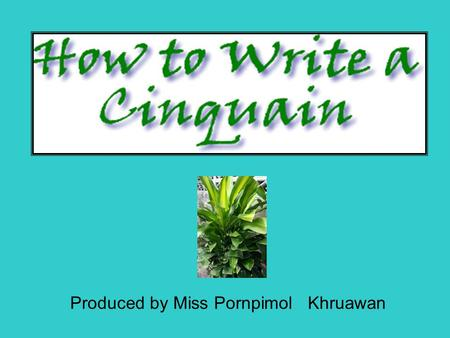 Produced by Miss Pornpimol Khruawan. What's a cinquain? It is a form of poetry, written using a recipe. The words you choose and the form they take on.