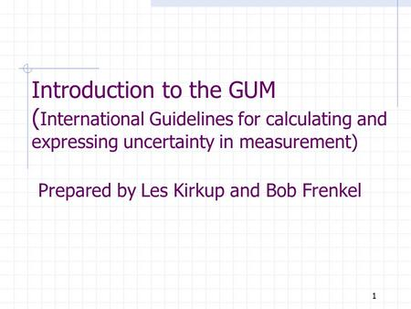1 Introduction to the GUM ( International Guidelines for calculating and expressing uncertainty in measurement) Prepared by Les Kirkup and Bob Frenkel.
