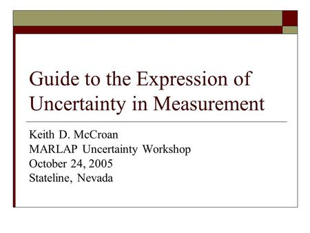 Guide to the Expression of Uncertainty in Measurement Keith D. McCroan MARLAP Uncertainty Workshop October 24, 2005 Stateline, Nevada.