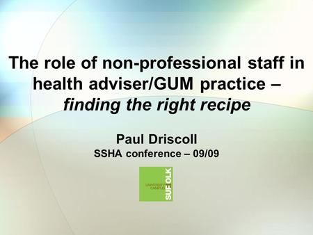 The role of non-professional staff in health adviser/GUM practice – finding the right recipe Paul Driscoll SSHA conference – 09/09.