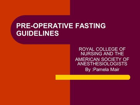 PRE-OPERATIVE FASTING GUIDELINES ROYAL COLLEGE OF NURSING AND THE AMERICAN SOCIETY OF ANESTHESIOLOGISTS By :Pamela Mair.