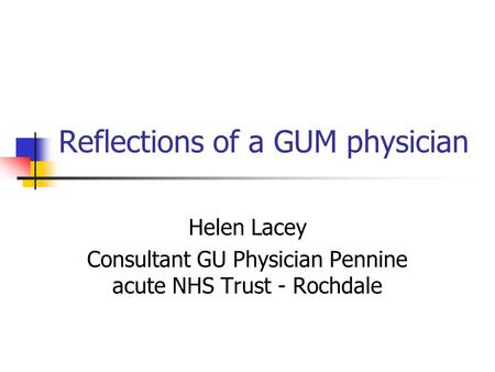 Reflections of a GUM physician Helen Lacey Consultant GU Physician Pennine acute NHS Trust - Rochdale.