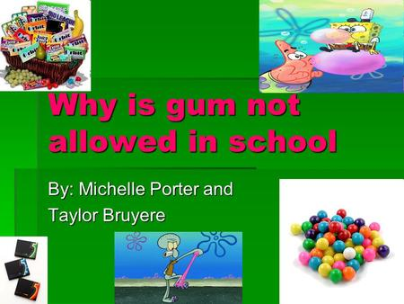 Why is gum not allowed in school By: Michelle Porter and Taylor Bruyere.