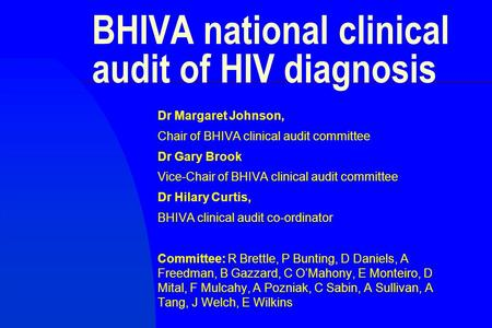 BHIVA national clinical audit of HIV diagnosis Dr Margaret Johnson, Chair of BHIVA clinical audit committee Dr Gary Brook Vice-Chair of BHIVA clinical.