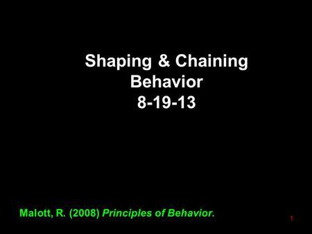 Shaping & Chaining Behavior 8-19-13 Malott, R. (2008) Principles of Behavior. 1.