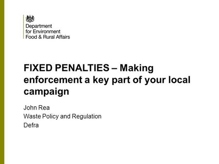 FIXED PENALTIES – Making enforcement a key part of your local campaign John Rea Waste Policy and Regulation Defra.