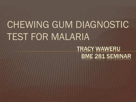 CHEWING GUM DIAGNOSTIC TEST FOR MALARIA.  Malaria is caused by a parasite that is passed from one human to another by the bite of infected Anopheles.