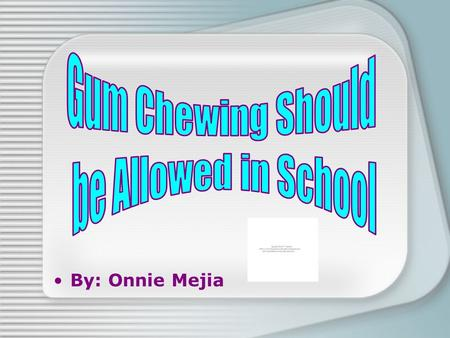 By: Onnie Mejia  A newest study indicates that chewing gum can lead to better academic performances.  I believe students should be allowed to chew.