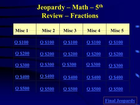 Jeopardy – Math – 5 th Review – Fractions Misc 1Misc 2Misc 3Misc 4Misc 5 Q $100 Q $200 Q $300 Q $400 Q $500 Q $100 Q $200 Q $300 Q $400 Q $500 Final Jeopardy.