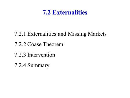7.2 Externalities 7.2.1 Externalities and Missing Markets 7.2.2Coase Theorem 7.2.3Intervention 7.2.4Summary.