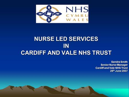 NURSE LED SERVICES IN CARDIFF AND VALE NHS TRUST Sandra Smith Senior Nurse Manager Cardiff and Vale NHS Trust 28 th June 2007.