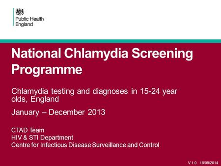 National Chlamydia Screening Programme Chlamydia testing and diagnoses in 15-24 year olds, England January – December 2013 CTAD Team HIV & STI Department.