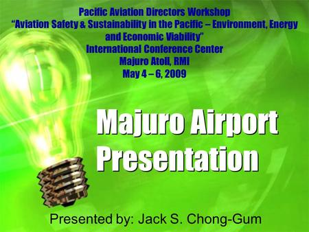"Majuro Airport Presentation Presented by: Jack S. Chong-Gum Pacific Aviation Directors Workshop ""Aviation Safety & Sustainability in the Pacific – Environment,"