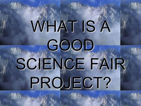 WHAT IS A GOOD SCIENCE FAIR PROJECT?