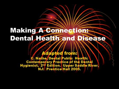 Making A Connection: Dental Health and Disease Adapted from: C. Nathe, Dental Public Health: Contemporary Practice of the Dental Hygienist, 2 nd Edition.