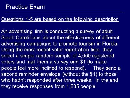 Practice Exam Questions 1-5 are based on the following description An advertising firm is conducting a survey of adult South Carolinians about the effectiveness.