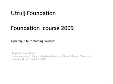 Foundation course 2009 A prerequisite to learning Tajweed Utrujj Foundation Foundation course 2009 A prerequisite to learning Tajweed Taught by Samia Ahmed.