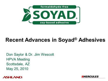 Recent Advances in Soyad ® Adhesives Don Saylor & Dr. Jim Wescott HPVA Meeting Scottsdale, AZ May 25, 2010.