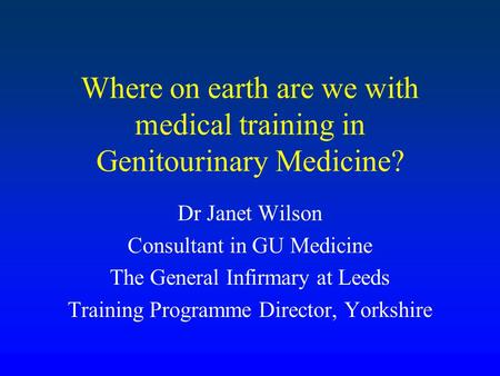 Where on earth are we with medical training in Genitourinary Medicine? Dr Janet Wilson Consultant in GU Medicine The General Infirmary at Leeds Training.