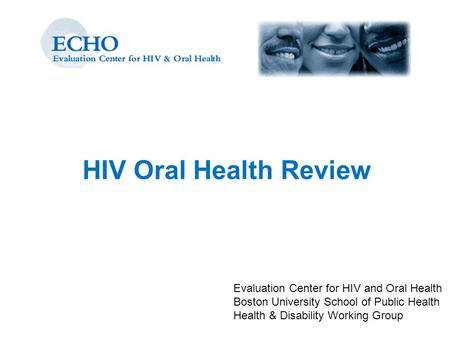 HIV Oral Health Review Evaluation Center for HIV and Oral Health Boston University School of Public Health Health & Disability Working Group.