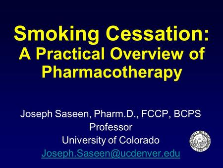 Smoking Cessation: A Practical Overview of Pharmacotherapy Joseph Saseen, Pharm.D., FCCP, BCPS Professor University of Colorado