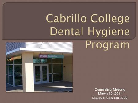 Cabrillo College Dental Hygiene Program Counseling Meeting March 10, 2011 Bridgete H. Clark, RDH, DDS.