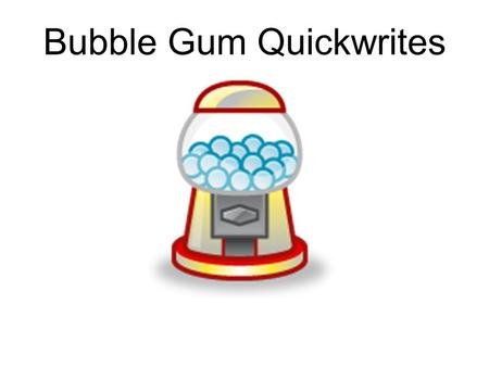 Bubble Gum Quickwrites. Your best friend has never been able to blow a bubble, but you, however, could probably enter and win a contest for being the.