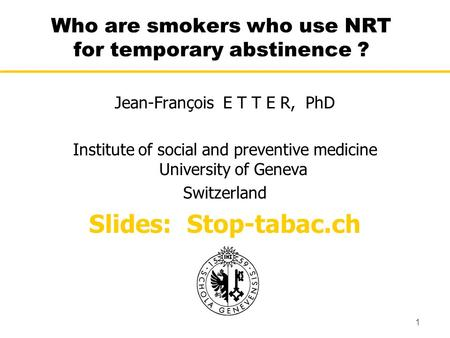 1 Who are smokers who use NRT for temporary abstinence ? Jean-François E T T E R, PhD Institute of social and preventive medicine University of Geneva.