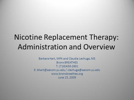 Nicotine Replacement Therapy: Administration and Overview Barbara Hart, MPA and Claudia Lechuga, MS Bronx BREATHES T: (718)430-2601 E: